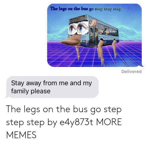 Dank, Family, and Memes: The legs on the bus go step step step  Delivered  Stay away from me and my  family please The legs on the bus go step step step by e4y873t MORE MEMES