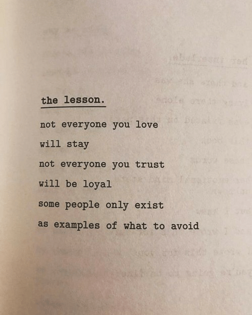 Examples Of: the lesson  not everyone you love  will stay  not everyone you trust  will be loyal  some people only exist  as examples of what to avoid