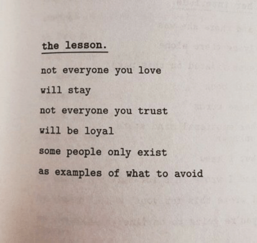 Love, Examples, and Will: the lesson.  not everyone you love  will stay  not everyone you trust  will be loyal  some people only exist  as examples of what to avoid