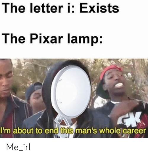 Pixar, Irl, and Me IRL: The letter i: Exists  The Pixar lamp:  I'm about to end this man's whole career Me_irl