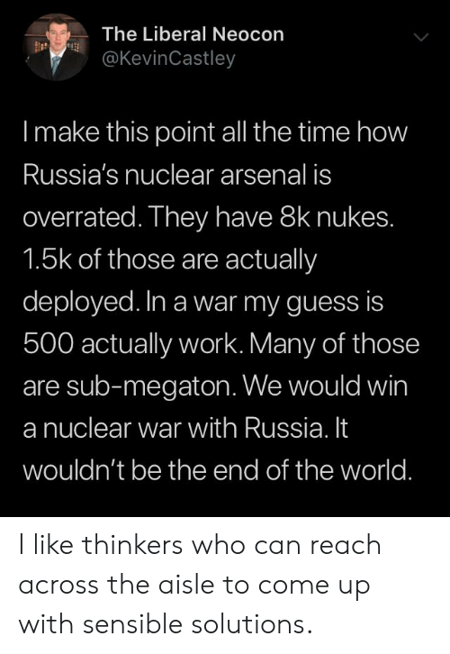 Arsenal, Work, and Guess: The Liberal Neocon  @KevinCastley  Imake this point all the time how  Russia's nuclear arsenal is  overrated. They have 8k nukes.  1.5k of those are actually  deployed. In a war my guess is  500 actually work. Many of those  are sub-megaton. We would win  a nuclear war with Russia. It  wouldn't be the end of the world. I like thinkers who can reach across the aisle to come up with sensible solutions.
