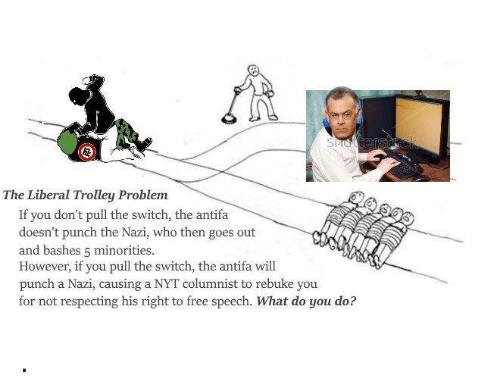 trolleys: The Liberal Trolley Problem  If you don't pull the switch, the antifa  doesn't punch the Nazi, who then goes out  and bashes 5 minorities.  However, if you pull the switch, the antifa will  punch a Nazi, causing a NYT columnist to rebuke you  for not respecting his right to free speech.  What do you do? .