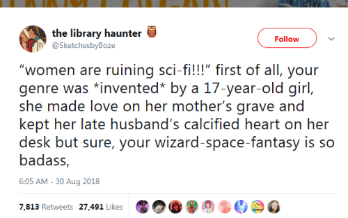 "Love, Desk, and Girl: the library haunter  Follow  @SketchesbyBoze  ""women are ruining sci-fi!!!"" first of all, your  genre was *invented* by a 17-year-old girl,  she made love on her mother's grave and  kept her late husband's calcified heart on her  desk but sure, your wizard-space-fantasy is so  badass,  6:05 AM -30 Aug 2018  7,813 Retweets 27,491 Likes"