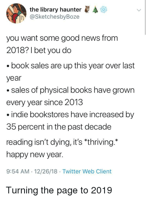 "Books, New Year's, and News: the library haunter  @SketchesbyBoze  n  you want some good news from  2018? 1 bet you do  book sales are up this year over last  year  .sales of physical books have grown  every year since 2013  indie bookstores have increased by  35 percent in the past decade  reading isn't dying, it's ""thriving.  happy new year.  9:54 AM 12/26/18 Twitter Web Client Turning the page to 2019"