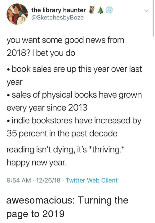 "Books, New Year's, and News: the library haunter  @SketchesbyBoze  n  you want some good news from  2018? 1 bet you do  book sales are up this year over last  year  .sales of physical books have grown  every year since 2013  indie bookstores have increased by  35 percent in the past decade  reading isn't dying, it's ""thriving.  happy new year.  9:54 AM 12/26/18 Twitter Web Client awesomacious:  Turning the page to 2019"