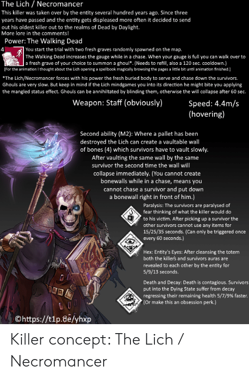 Bones, Fresh, and Taken: The Lich Necromancer  This killer was taken over by the entity several hundred years ago. Since three  years have passed and the entity gets displeased more often it decided to send  out his oldest killer out to the realms of Dead by Daylight.  More lore in the comments!  Power: The Walking Dead  |You start the trial with two fresh graves randomly spawned on the map.  4  The Walking Dead increases the gauge while in a chase. When your gauge is full you can walk over to  wrse  | a fresh grave of your choice to summon a ghoul. (Needs to refill, also a 120 sec. cooldown.)  For the animation I thought about the Lich opening a spellbook magically browsing the pages a little bit until animation finished.]  *The Lich/Necromancer forces with his power the fresh buried body to serve and chase down the survivors.  Ghouls are very slow. But keep in mind if the Lich mindgames you into its direction he might bite you applying  the mangled status effect. Ghouls can be annihiltated by blinding them, otherwise the will collapse after 60 sec.  Weapon: Staff (obviously)  Speed: 4.4m/s  (hovering)  Second ability (M2): Where a pallet has been  |destroyed the Lich can create a vaultable wall  of bones (4) which survivors have to vault slowly.  After vaulting the same wall by the same  survivor the second time the wall will  collapse immediately. (You cannot create  bonewalls while in a chase, means you  cannot chase a survivor and put down  a bonewall right in front of him.)  Paralysis: The survivors are paralysed of  fear thinking of what the killer would do  to his victim. After picking up a survivor the  other survivors cannot use any items for  15/25/35 seconds. (Can only be triggered once  every 60 seconds.)  Hex: Entity's Eyes: After cleansing the totem  both the killer's and survivors auras are  revealed to each other by the entity for  5/9/13 seconds.  Death and Decay: Death is contagious. Survivors  put into the Dying State suffer from decay  regressing their remaining health 5/7/9% faster.  (Or make this an obsession perk.)  Ohttps://t1p.de/yhxp Killer concept: The Lich / Necromancer