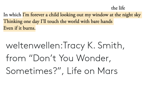 "K: the life  In which I'm forever a child looking out my window at the night sky  Thinking one day I'll touch the world with bare hands  Even if it burns. weltenwellen:Tracy K. Smith, from ""Don't You Wonder, Sometimes?"", Life on Mars"