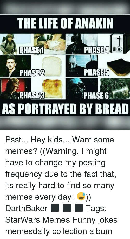 funny jokes: THE LIFE OF ANAKIN  PHASET  PHASE2  PHASE8  Phi  PHASE5  PHASE 6  AS PORTRAYED BY BREAD Psst... Hey kids... Want some memes? ((Warning, I might have to change my posting frequency due to the fact that, its really hard to find so many memes every day! 😅)) DarthBaker ⬛ ⬛ ⬛ Tags: StarWars Memes Funny jokes memesdaily collection album