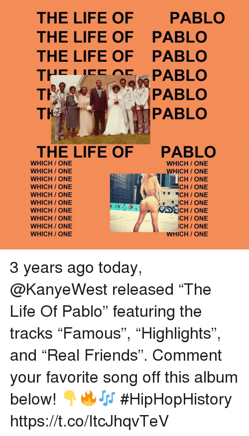 "pablo: THE LIFE OF  THE LIFE OF  THE LIFE OF  PABLO  PABLO  PABLO  TH  PABLO  THE LIFE OF  PABLO  WHICH/ ONE  WHICH/ ONE  WHICH/ ONE  WHICH/ ONE  WHICH/ ONE  WHICH/ ONE  WHICH / ONE  WHICH ONE  WHICH/ ONE  WHICH/ ONE  WHICH ONE  WHICH ONE  CH/ ONE  CH ONE  CH/ ONE  ICH/ONE  ICH/ ONE  WHICH/ ONE 3 years ago today, @KanyeWest released ""The Life Of Pablo"" featuring the tracks ""Famous"", ""Highlights"", and ""Real Friends"". Comment your favorite song off this album below! 👇🔥🎶 #HipHopHistory https://t.co/ItcJhqvTeV"