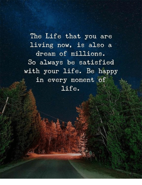 A Dream, Life, and Happy: The Life that you are  living now, is also a  dream of millions.  So always be satisfied  with your life. Be happy  in every moment of  life