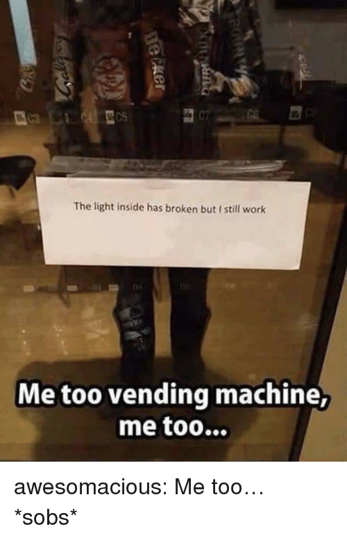 Tumblr, Work, and Blog: The light inside has broken but I still work  Me too vending machine, awesomacious:  Me too… *sobs*
