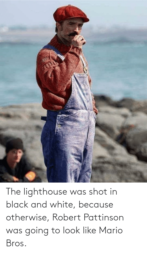 Mario: The lighthouse was shot in black and white, because otherwise, Robert Pattinson was going to look like Mario Bros.
