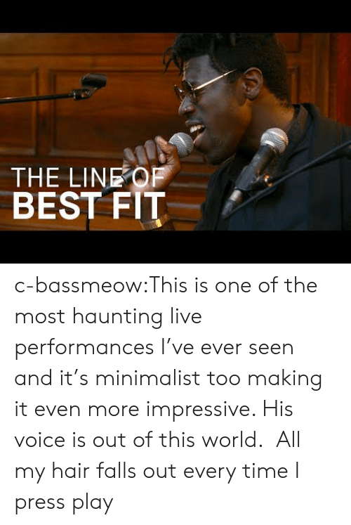 Haunting: THE LINEOF  BEST FIT c-bassmeow:This is one of the most haunting live performances I've ever seen and it's minimalist too making it even more impressive. His voice is out of this world.  All my hair falls out every time I press play