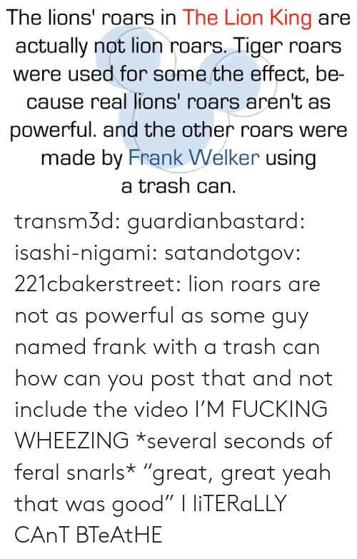 "Fucking, Trash, and Tumblr: The lions' roars in The Lion King are  actually not lion roars, Tiger roars  were used for some the effect, be  cause real lions' roars aren't as  powerful. and the other roars were  made by Frank Welker using  a trash can. transm3d: guardianbastard:  isashi-nigami:  satandotgov:  221cbakerstreet: lion roars are not as powerful as some guy named frank with a trash can how can you post that and not include the video   I'M FUCKING WHEEZING   *several seconds of feral snarls*  ""great, great yeah that was good""   I liTERaLLY CAnT BTeAtHE"