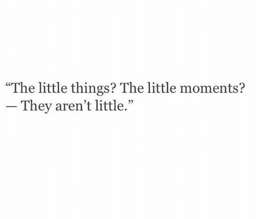 """They,  Things, and  Little Things: """"The little things? The little moments?  They aren't little."""""""