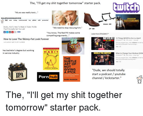 "`Pornhub: The, ""l'll get my shit together tomorrow"" starter pack.  cwitch  ""My ex was really toxic...""  MALEFASHIONADVICE  PLAYERUNKNOWN'S  hot new rising controversial top gilded wiki promoted  BAITLEGROUNDS  Amazon $30  Dudes, Here's How To Make A Tinder Profile  That'Il Actually Get You Laid  ""We need to stop rescuing him.""  JCP $60  ""You know, The Red Pill makes some  compelling arguments...""  Latest from ATHLEAN-XTM  How to Lose The Skinny-Fat Look Forever  Last updated: April 15, 2011 by Mehdi  0 Things NEVER to Do in a Gym!!  ATHLEAN-X279K views 1 day ago  Pick your program here - http://athleanx.com/x/my  http://bit.ly/2b0coMW There are things..  New CC  DO THIS  2:15  has bachelor's degree but working  in service industry  THE POWER O F  HA BIT  SHOULD YOU SWITCH?  When to Change Your Workout (DON  AT LEAN-XTM 263K views . 3 days ago  Pick your program here - http://athleanx.com/x/my  http://bit.ly/2b0coMW Knowing when ..  New CC  THE  SUBTLE  ART OF  NOT  9:33  charles Duhig g  GIVING  ""Dude, we should totally  start a podcast /youtube  channel / kickstarter.""  LAGUNITAS  Pornhub  A COUNTERINTUITIVE APPROACH  TO LIVING A GOOD LIFE  INDIA PALE ALE  MARK MANSON The, ""I'll get my shit together tomorrow"" starter pack."