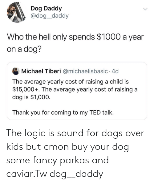 sound: The logic is sound for dogs over kids but cmon buy your dog some fancy parkas and caviar.Tw dog__daddy