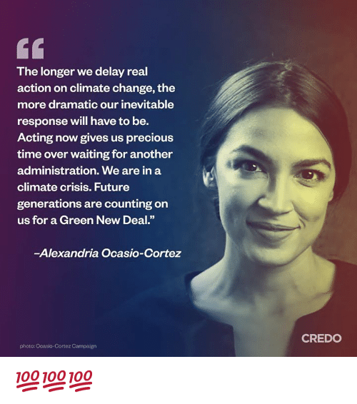 "Future Generations: The longer we delay real  action on climate change, the  more dramatic our inevitable  response will have to be.  Acting now gives us precious  time over waiting for another  administration. We are in a  climate crisis. Future  generations are counting on  us for a Green New Deal.""  -Alexandria Ocasio-Cortez  CREDO  photo: Ocasio-Cortez Campaign 💯💯💯"