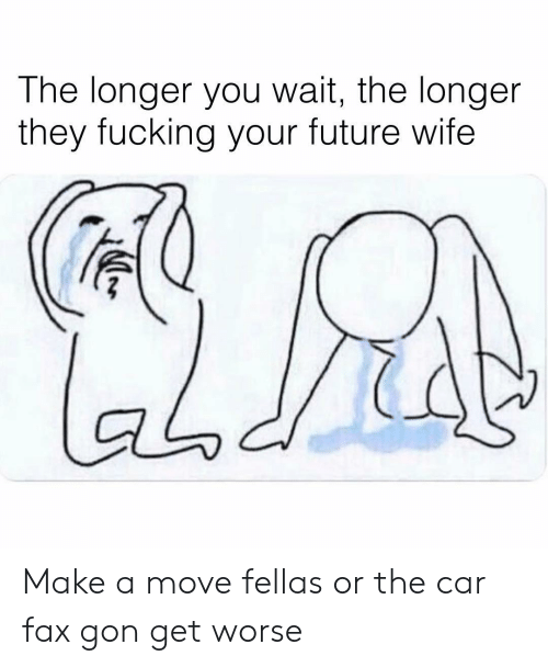 Future Wife: The longer you wait, the longer  they fucking your future wife  aodi Make a move fellas or the car fax gon get worse