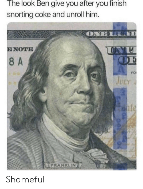 shameful: The look Ben give you after you finish  snorting coke and unroll him.  ONE H  ENOTE  OF  8A  FO  JULY  nfe  FRANKLIN Shameful
