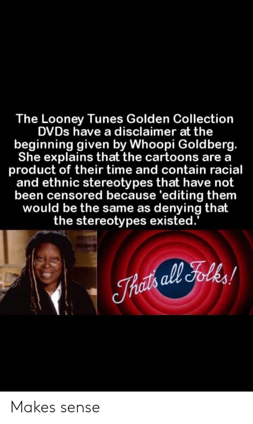 Not Been: The Looney Tunes Golden Collection  DVDs have a disclaimer at the  beginning given by Whoopi Goldberg.  She explains that the cartoons are a  product of their time and contain racial  and ethnic stereotypes that have not  been censored because 'editing them  would be the same as denying that  the stereotypes existed. Makes sense