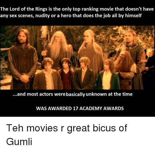 Academy Awards: The Lord of the Rings is the only top ranking movie that doesn't have  any sex scenes, nudity or a hero that does the job all by himself  ...and most actors werebasically unknown at the time  WAS AWARDED 17 ACADEMY AWARDS Teh movies r great bicus of Gumli