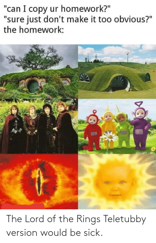 lord: The Lord of the Rings Teletubby version would be sick.