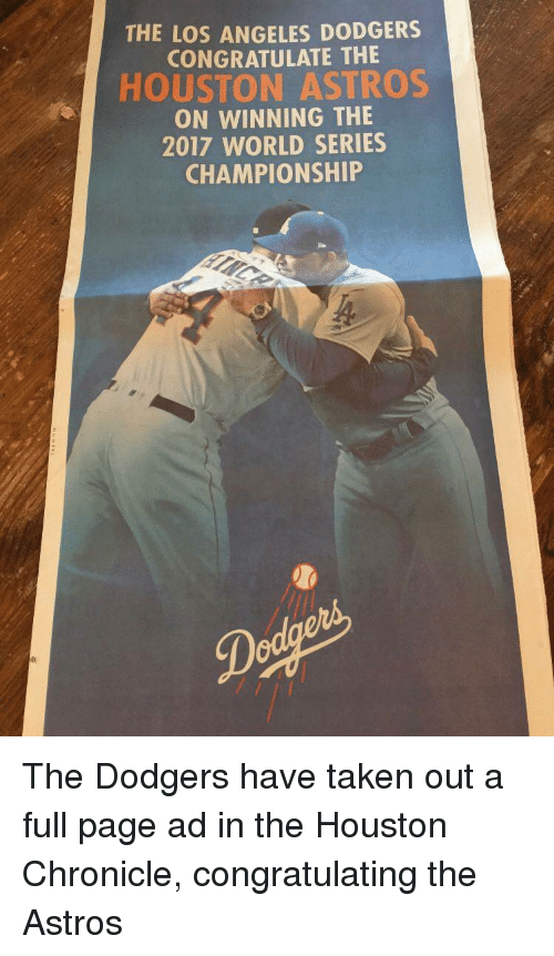 dodgers: THE LOS ANGELES DODGERS  CONGRATULATE THE  HOUSTON ASTROS  ON WINNING THE  2017 WORLD SERIES  CHAMPIONSHIP <p>The Dodgers have taken out a full page ad in the Houston Chronicle, congratulating the Astros</p>
