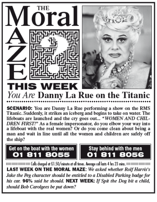 """Impersonable: THE  LTE  THIS WIEEK  You Are Danny La Rue on the Titanic  SCENARIO You are Danny La Rue performing a show on the RMS  Titanic. Suddenly, it strikes an iceberg and begins to take on water. The  lifeboats are launched and the cry goes out  WOMEN AND CHIL  DREN FIRST!"""" As a female impersonator, do you elbow your way into  a lifeboat with the real women? Or do you come clean about being a  man and wait in line until all the women and children are safely off  the ship?  Get on the boat with the women  Stay behind with the men  O 1 81 1 8055  O 1 81 1 8O56  llllllllllllllllllllll Calls harged at $1.50/minute at all firmes. Average call lasts 4 hrs 23 mins  LAST WEEK ON THE MORAL MAZE: We asked whether Rolf Harris's  Jake the Peg character should be entitled to a Disabled Parking badge for  his car. 96% said he should. NEXT WEEK: lfSpit the Dog bit a child,  should Bob Carolgees be put down?"""