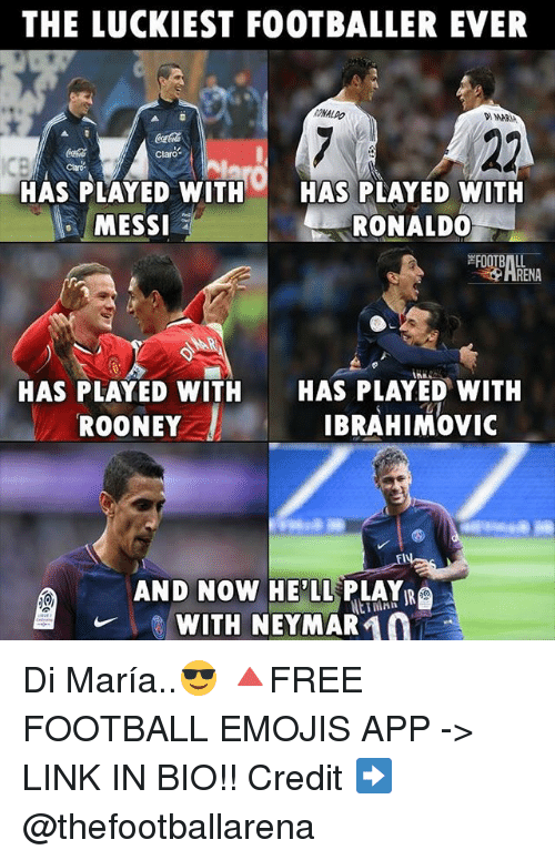 Football, Memes, and Neymar: THE LUCKIEST FOOTBALLER EVER  ONALDO  DMARIA  claro  HAS PLAYED WITH HAS PLAYED WITH  MESSI  RONALD0  HRENA  HAS PLAYED WITH  HAS PLAYED WITH  ROONEY IBRAHIMOVIC  AND NOW HEPLL PLAYR  WITH NEYMAR 10 Di María..😎 🔺FREE FOOTBALL EMOJIS APP -> LINK IN BIO!! Credit ➡️ @thefootballarena