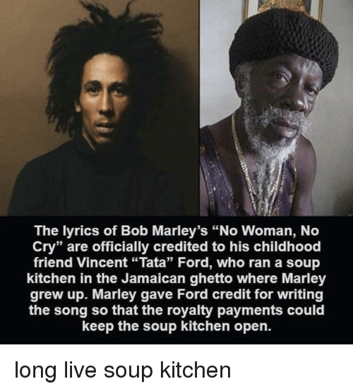 "Credited: The lyrics of Bob Marley's ""No Woman, No  Cry"" are officially credited to his childhood  friend Vincent ""Tata"" Ford, who ran a soup  kitchen in the Jamaican ghetto where Marley  grew up. Marley gave Ford credit for writing  the song so that the royalty payments could  keep the soup kitchen open. long live soup kitchen"