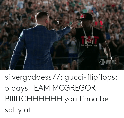 Af, Gucci, and Being Salty: THE M NEY TEAM  HOWTME silvergoddess77:  gucci-flipflops:  5 days  TEAM MCGREGOR BIIIITCHHHHHH  you finna be salty af