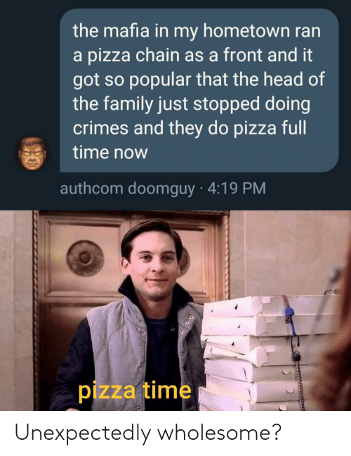 chain: the mafia in my hometown ran  a pizza chain as a front and it  got so popular that the head of  the family just stopped doing  crimes and they do pizza full  time now  authcom doomguy 4:19 PM  pizza time Unexpectedly wholesome?