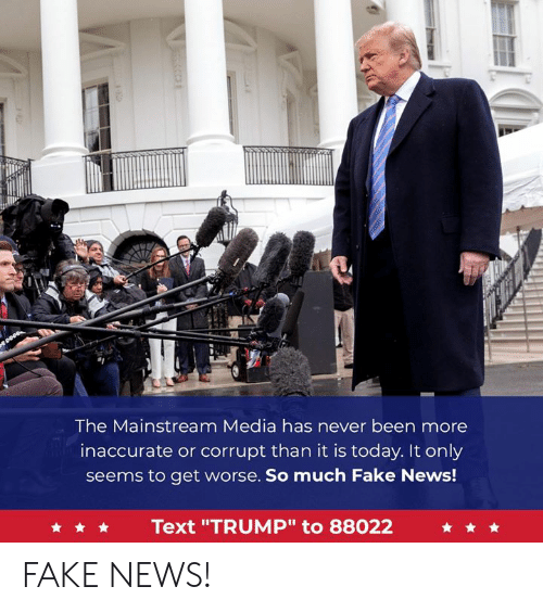"Mainstream Media: The Mainstream Media has never been more  inaccurate or corrupt than it is today. It only  seems to get worse. So much Fake News!  Text ""TRUMP"" to 88022 FAKE NEWS!"