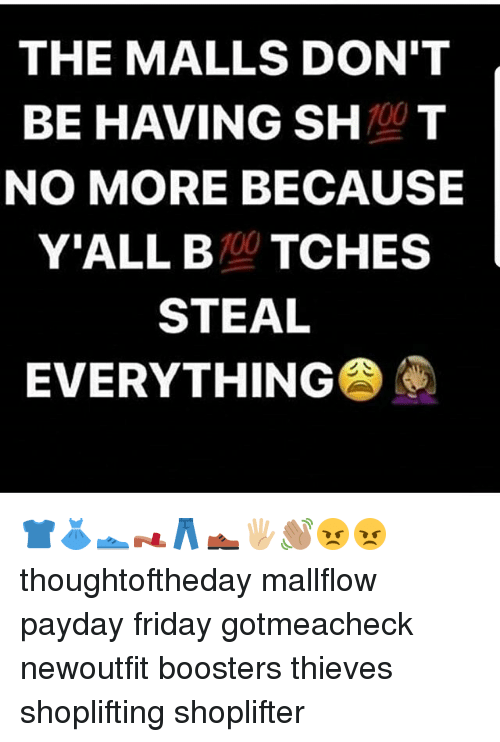 Anaconda, Friday, and Memes: THE MALLS DON'T  BE HAVING 100  T  NO MORE BECAUSE  Y'ALL 100  TCHES  STEAL  EVERYTHING 👕👗👟👡👖👞🖐🏼👋🏽😠😠 thoughtoftheday mallflow payday friday gotmeacheck newoutfit boosters thieves shoplifting shoplifter