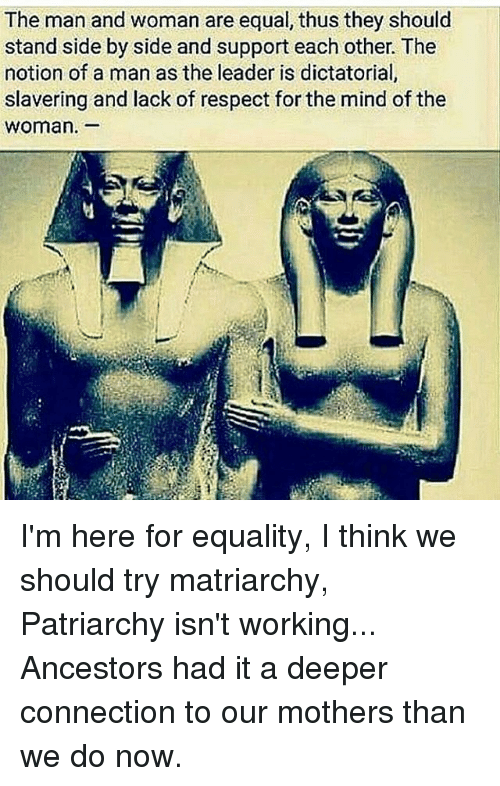 Equalism: The man and woman are equal, thus they should  stand side by side and support each other. The  notion of a man as the leader is dictatorial  slavering and lack of respect for the mind of the  Woman. I'm here for equality, I think we should try matriarchy, Patriarchy isn't working... Ancestors had it a deeper connection to our mothers than we do now.