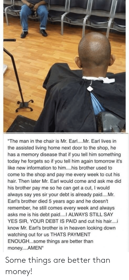 """Heaven, Money, and Hair: """"The man in the chair is Mr. Earl... Mr. Earl lives in  the assisted living home next door to the shop, he  has a memory disease that if you tell him something  today he forgets so if you tell him again tomorrow it's  like new information to him....his brother used to  come to the shop and pay me every week to cut his  hair. Then later Mr. Earl would come and ask me did  his brother pay me so he can get a cut, I would  always say yes sir your debt is already paid....Mr.  Earl's brother died 5 years ago and he doesn't  remember, he still comes every week and always  asks me is his debt paid....I ALWAYS STILL SAY  YES SIR, YOUR DEBT IS PAID and cut his hair..  know Mr. Earl's brother is in heaven looking down  watching out for us THATS PAYMENT  ENOUGH...some things are better than  money... AMEN"""" Some things are better than money!"""