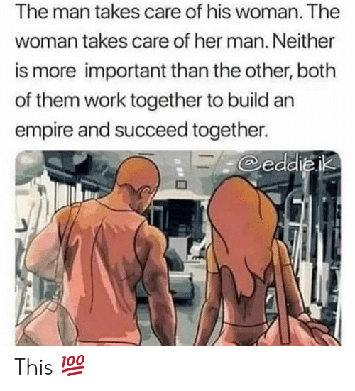 Empire, Work, and Her: The man takes care of his woman. The  woman takes care of her man. Neither  is more important than the other, both  of them work together to build an  empire and succeed together.  eddieik This 💯