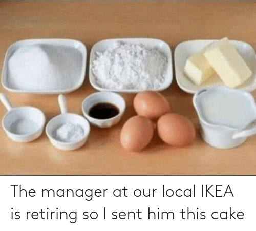 him: The manager at our local IKEA is retiring so I sent him this cake