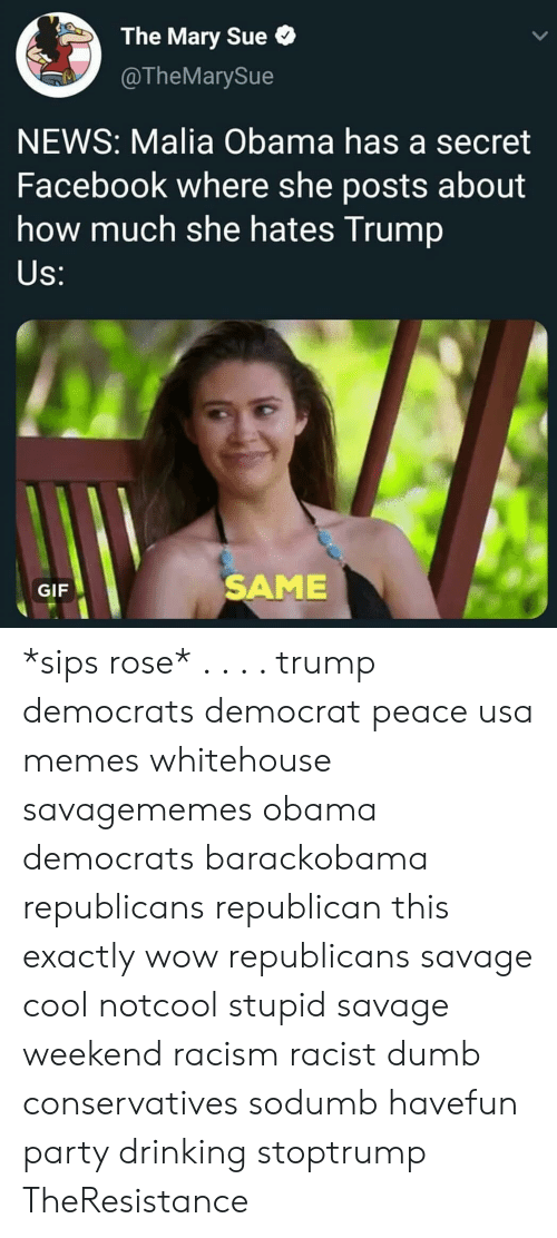 sips: The Mary Sue  @TheMarySue  NEWS: Malia Obama has a secret  Facebook where she posts about  how much she hates Trump  S:  GIF  SAME *sips rose* . . . . trump democrats democrat peace usa memes whitehouse savagememes obama democrats barackobama republicans republican this exactly wow republicans savage cool notcool stupid savage weekend racism racist dumb conservatives sodumb havefun party drinking stoptrump TheResistance