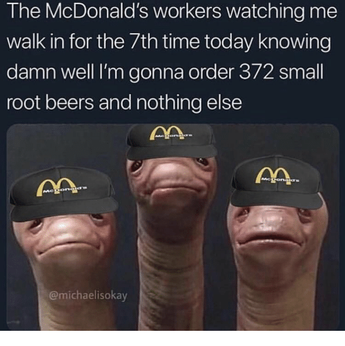 McDonalds, Time, and Today: The McDonald's workers watching me  walk in for the 7th time today knowing  damn well I'm gonna order 372 small  root beers and nothing else  Mc  @michaelisokay