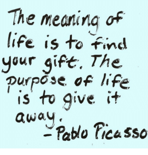 Pablo Picasso: The meaning of  life is to Find  your gift. The  purpose of life  is to give  awav  Pablo Picasso