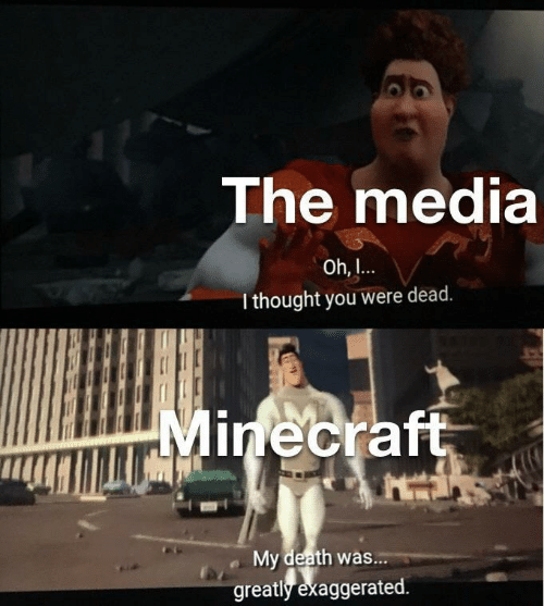 Minecraft, Death, and Thought: The media  Oh,  I thought you were dead.  Minecraft  My death was...  greatly exaggerated.