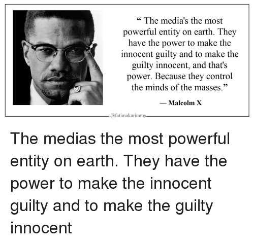 """Malcolm X: """" The media's the most  powerful entity on earth. They  have the power to make the  innocent guilty and to make the  guilty innocent, and that's  power. Because they control  the minds of the masses.""""  Malcolm X  @fatimakarimms The medias the most powerful entity on earth. They have the power to make the innocent guilty and to make the guilty innocent"""