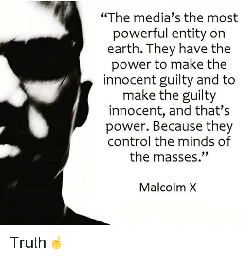 """Malcolm X: """"The media's the most  powerful entity on  earth. They have the  power to make the  innocent guilty and to  make the guilty  innocent, and that's  power. Because they  control the minds of  the masses.""""  Malcolm X Truth☝️"""