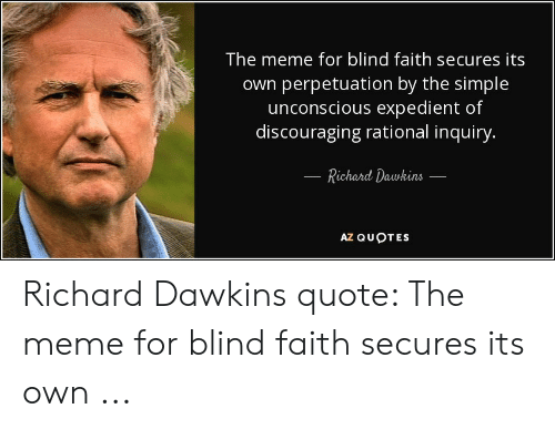 Faith Meme: The meme for blind faith secures its  own perpetuation by the simple  |unconscious expedient of  discouraging rational inquiry.  Richard Dawkins  ΑΖαυρτES Richard Dawkins quote: The meme for blind faith secures its own ...