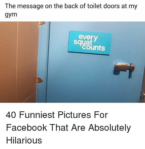 Facebook, Gym, and Pictures: The message on the back of toilet doors at my  gym  everv  squat  counts 40 Funniest Pictures For Facebook That Are Absolutely Hilarious