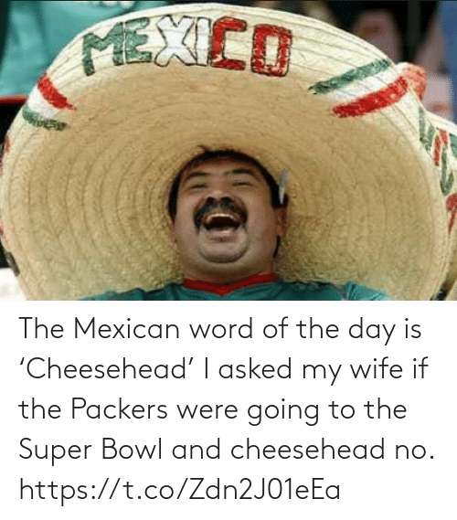 Word: The Mexican word of the day is 'Cheesehead'  I asked my wife if the Packers were going to the Super Bowl and cheesehead no. https://t.co/Zdn2J01eEa