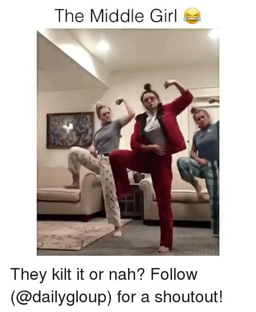 kilt: The Middle Girl They kilt it or nah? Follow (@dailygloup) for a shoutout!