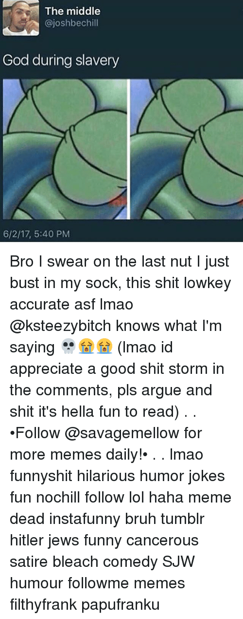 Arguing, Bruh, and Funny: The middle  @joshbechill  God during slavery  6/2/17, 5:40 PM Bro I swear on the last nut I just bust in my sock, this shit lowkey accurate asf lmao @ksteezybitch knows what I'm saying 💀😭😭 (lmao id appreciate a good shit storm in the comments, pls argue and shit it's hella fun to read) . . •Follow @savagemellow for more memes daily!• . . lmao funnyshit hilarious humor jokes fun nochill follow lol haha meme dead instafunny bruh tumblr hitler jews funny cancerous satire bleach comedy SJW humour followme memes filthyfrank papufranku